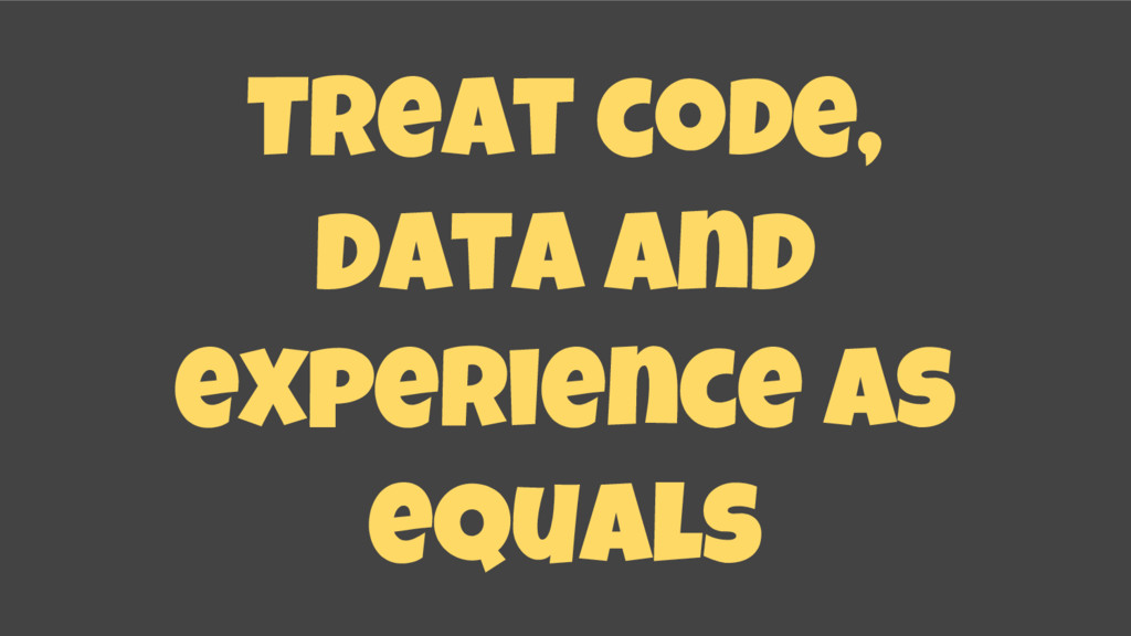 Treat code, data and experience as equals