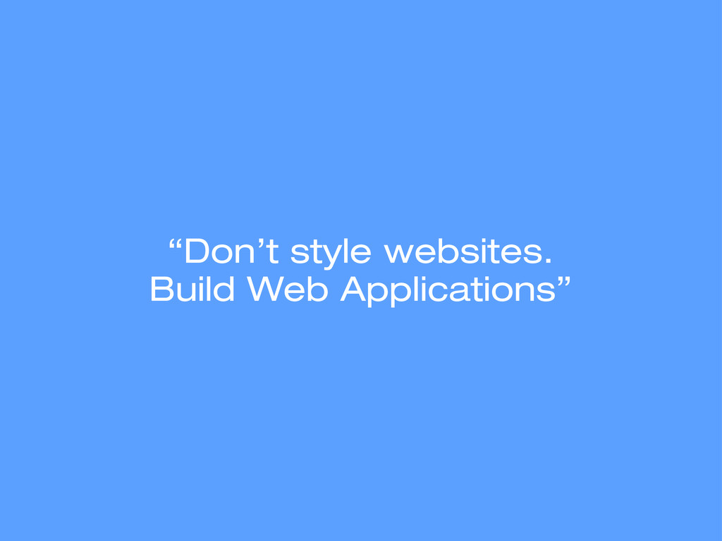 """""""Don't style websites. Build Web Applications"""""""