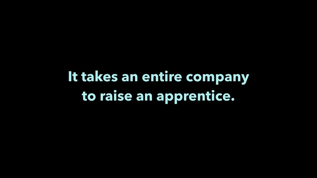 It takes an entire company