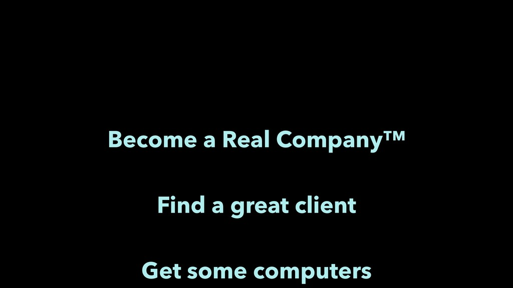 Become a Real Company™ Find a great client Get ...