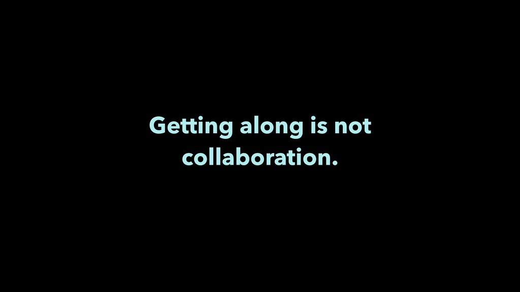 Getting along is not collaboration.