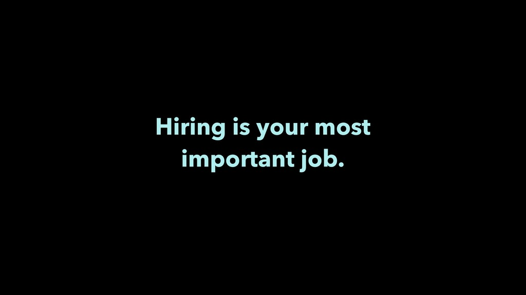 Hiring is your most important job.