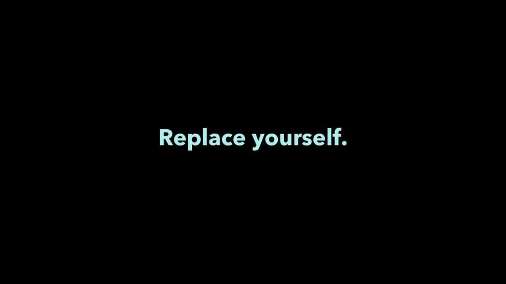 Replace yourself.