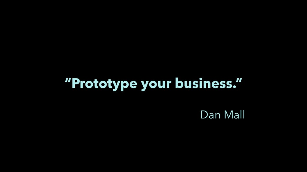 """Prototype your business."" Dan Mall"