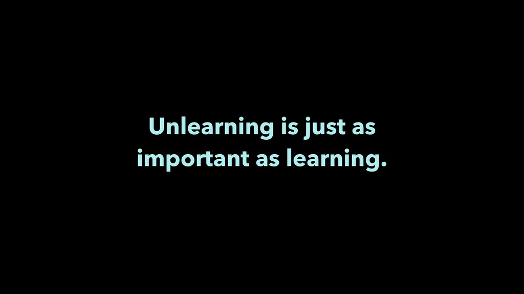 Unlearning is just as important as learning.