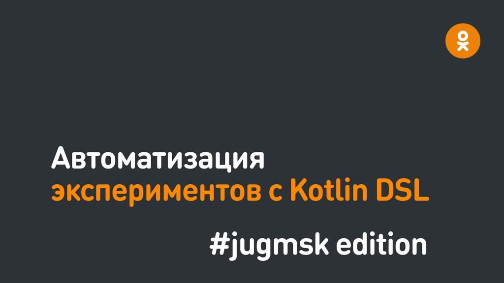 Автоматизация экспериментов с Kotlin DSL #jugms...