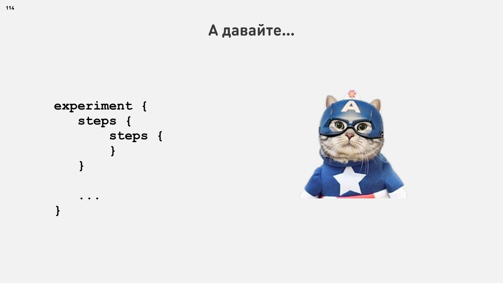 114 А давайте… experiment { steps { steps { } }...