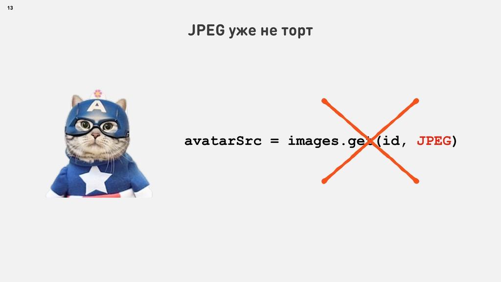 13 JPEG уже не торт avatarSrc = images.get(id, ...
