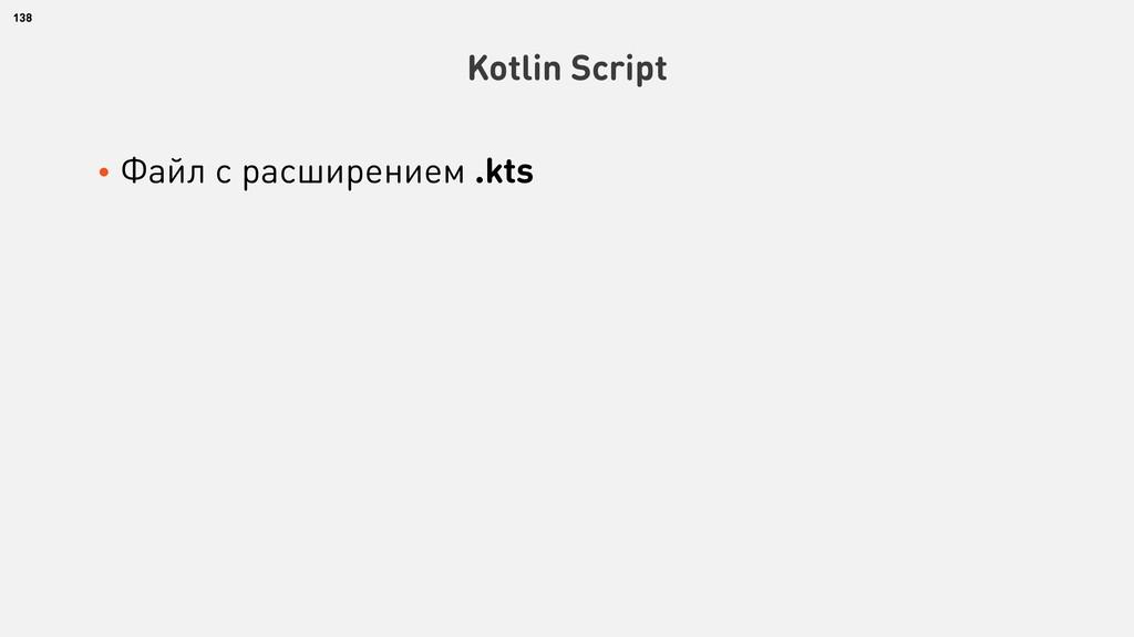 • Файл с расширением .kts 138 Kotlin Script