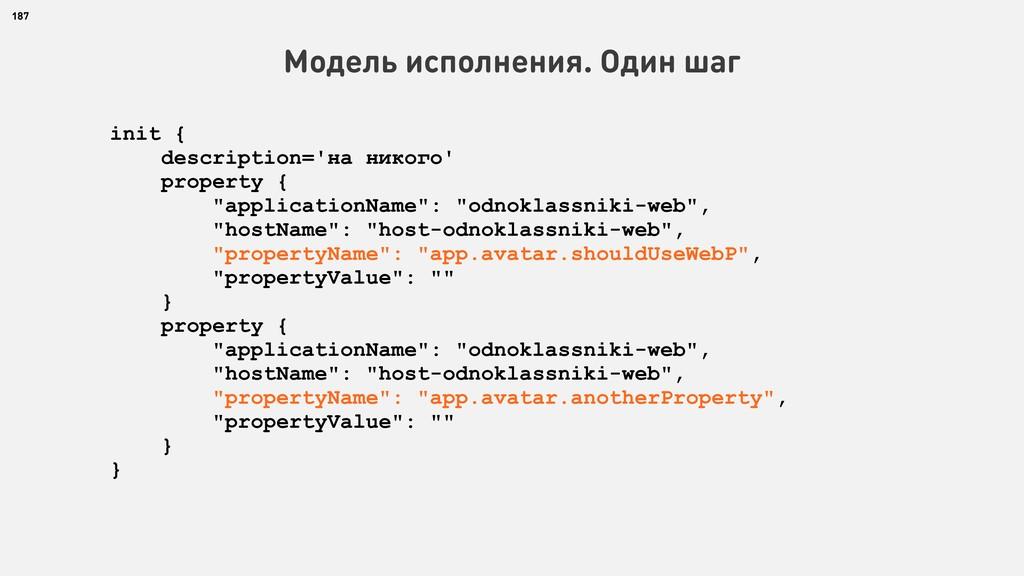 187 Модель исполнения. Один шаг init { descript...