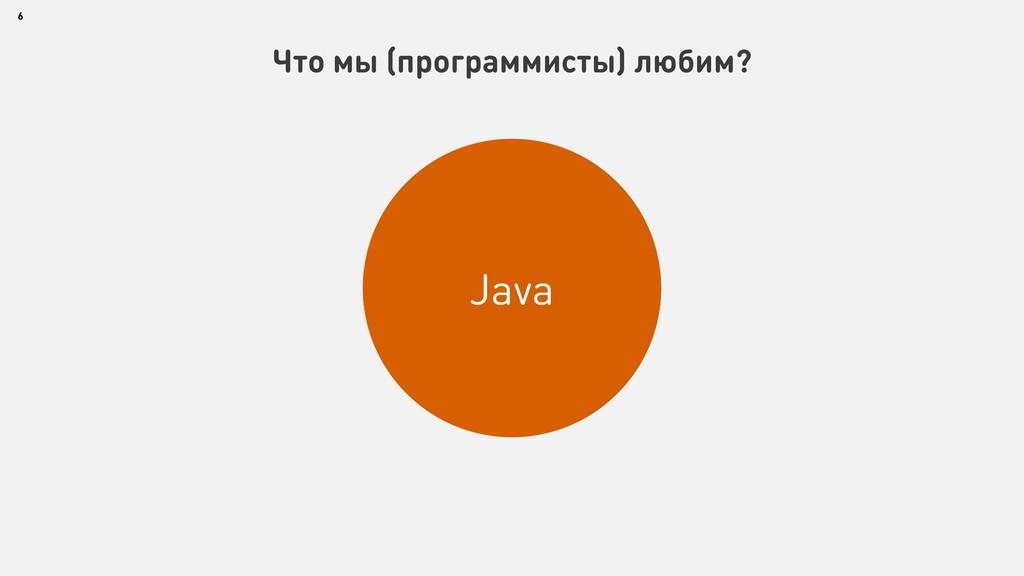 6 Что мы (программисты) любим? Java