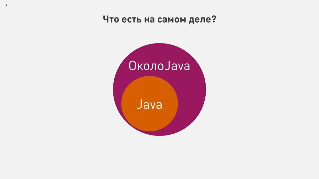 7 Что есть на самом деле? ОколоJava Java