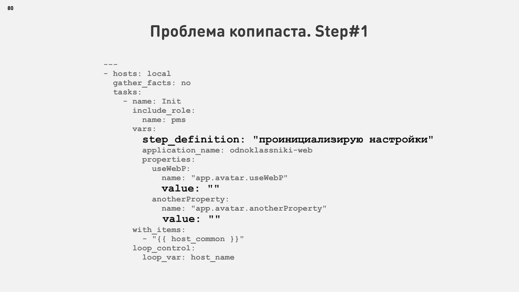 80 Проблема копипаста. Step#1 --- - hosts: loca...