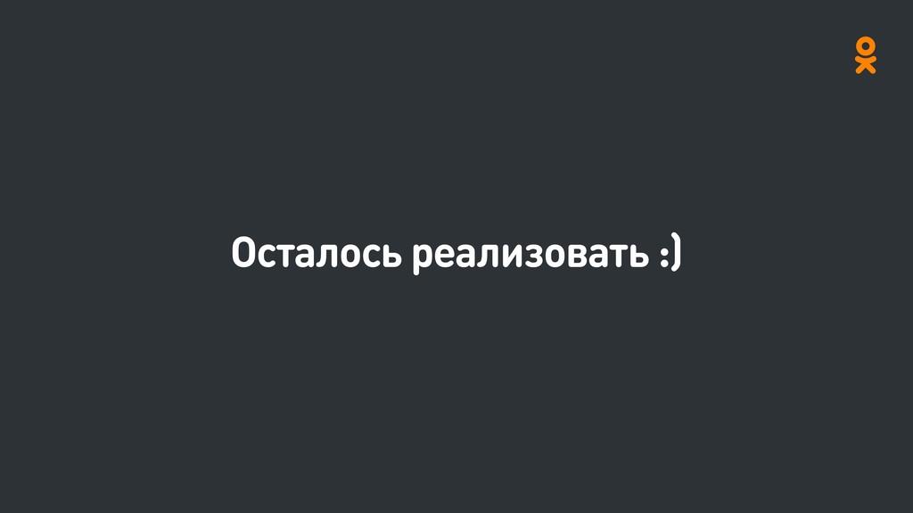 Осталось реализовать :)