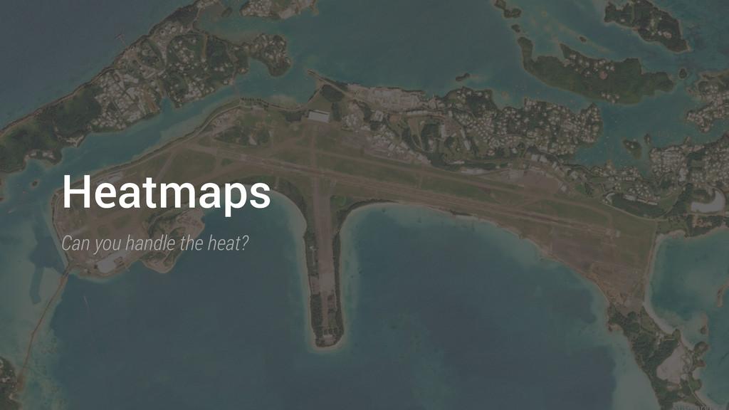 Heatmaps Can you handle the heat?