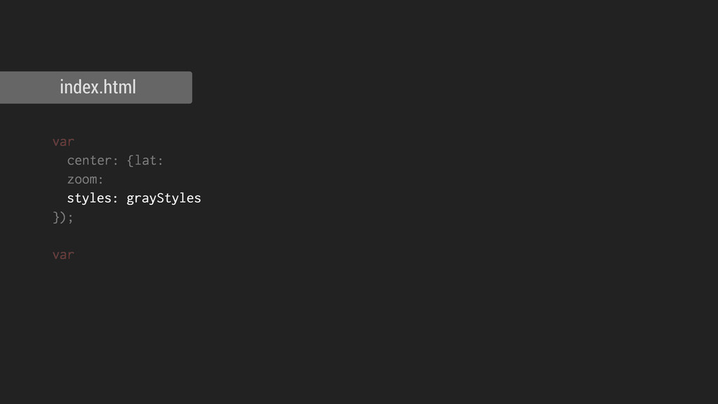 index.html var center: {lat: zoom: styles: gray...