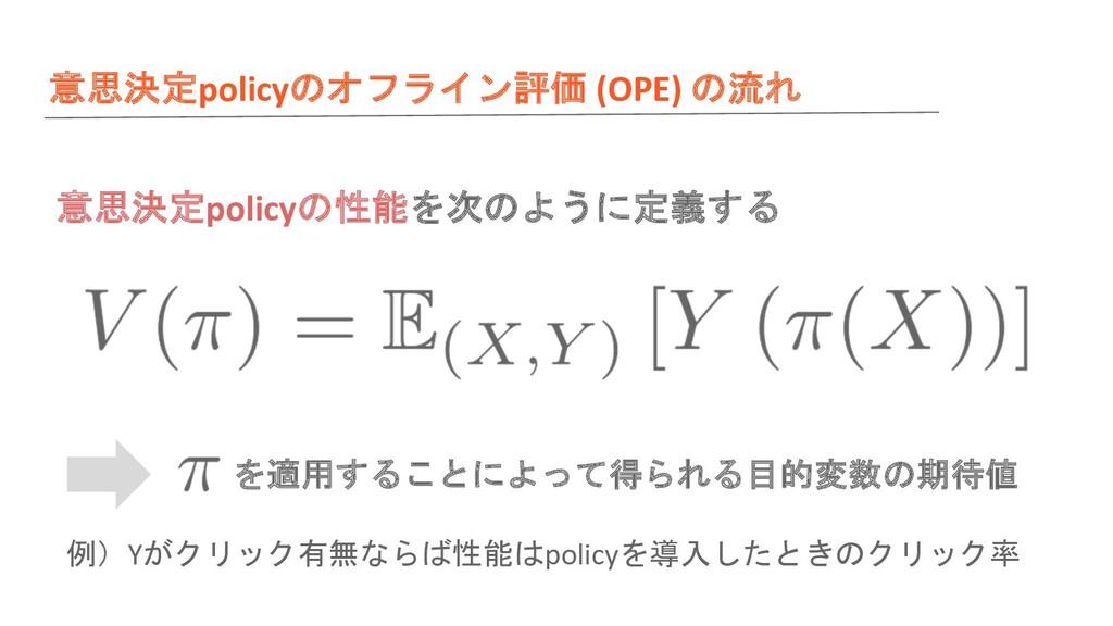 意思決定policyのオフライン評価 (OPE) の流れ 意思決定policyの性能を次のよう...