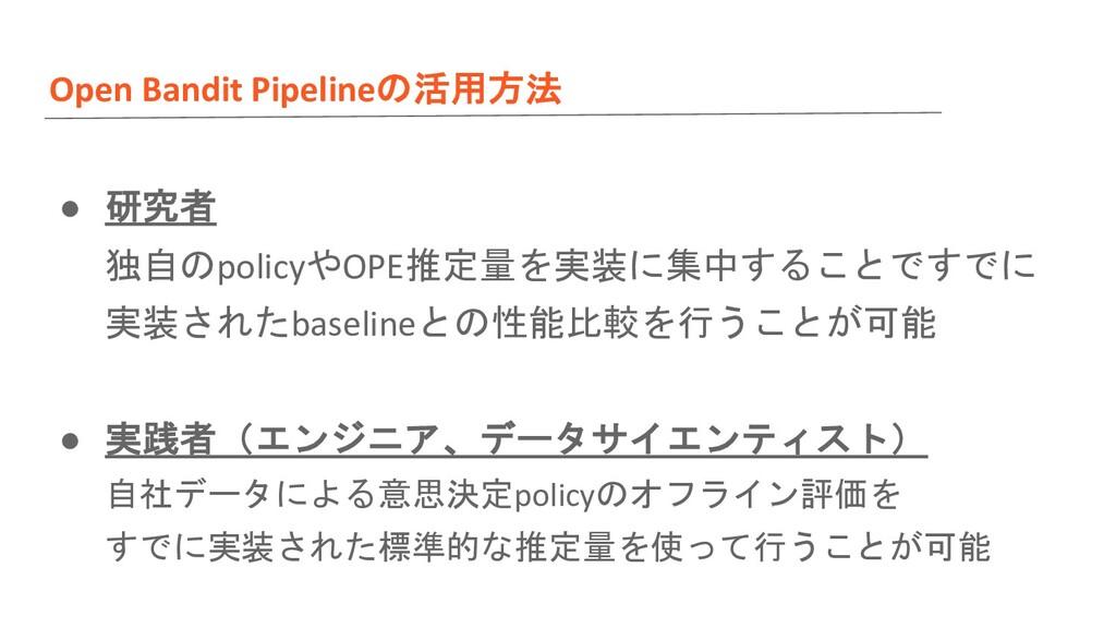 Open Bandit Pipelineの活用方法 ● 研究者 独自のpolicyやOPE推定...