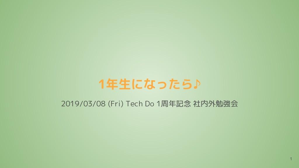 1年生になったら♪ 1 2019/03/08 (Fri) Tech Do 1周年記念 社内外勉...
