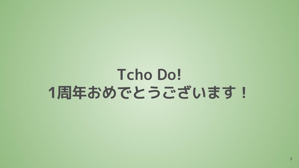 Tcho Do! 1周年おめでとうございます! 3