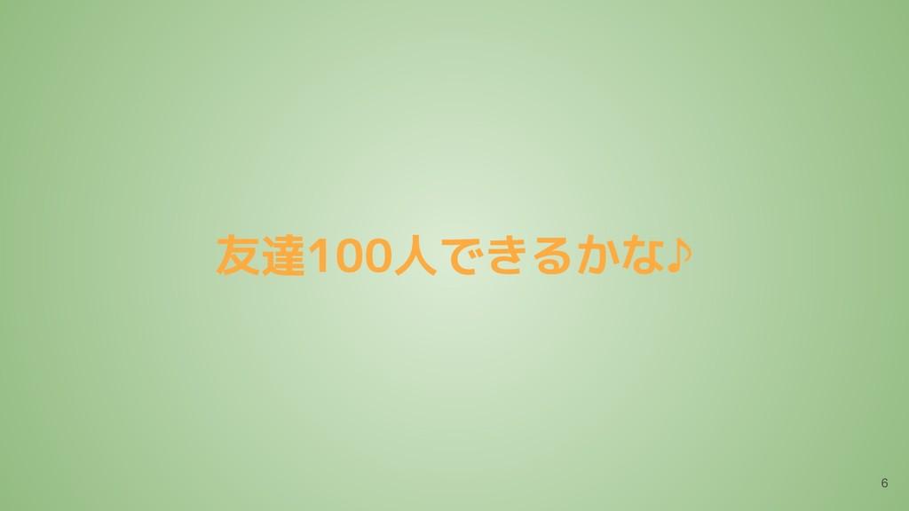 友達100人できるかな♪ 6