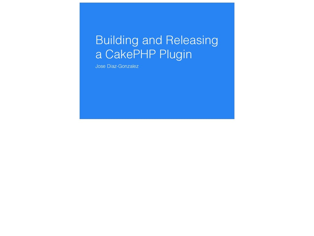 Building and Releasing a CakePHP Plugin Jose Di...
