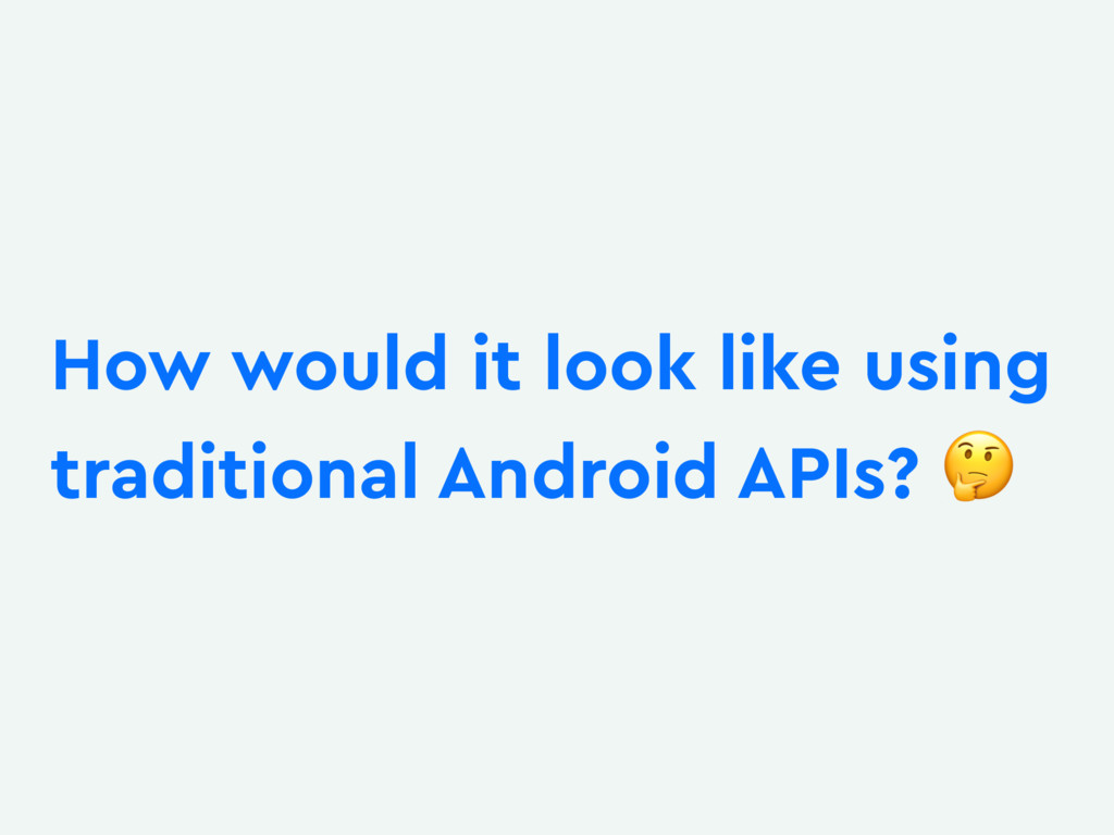 How would it look like using traditional Androi...
