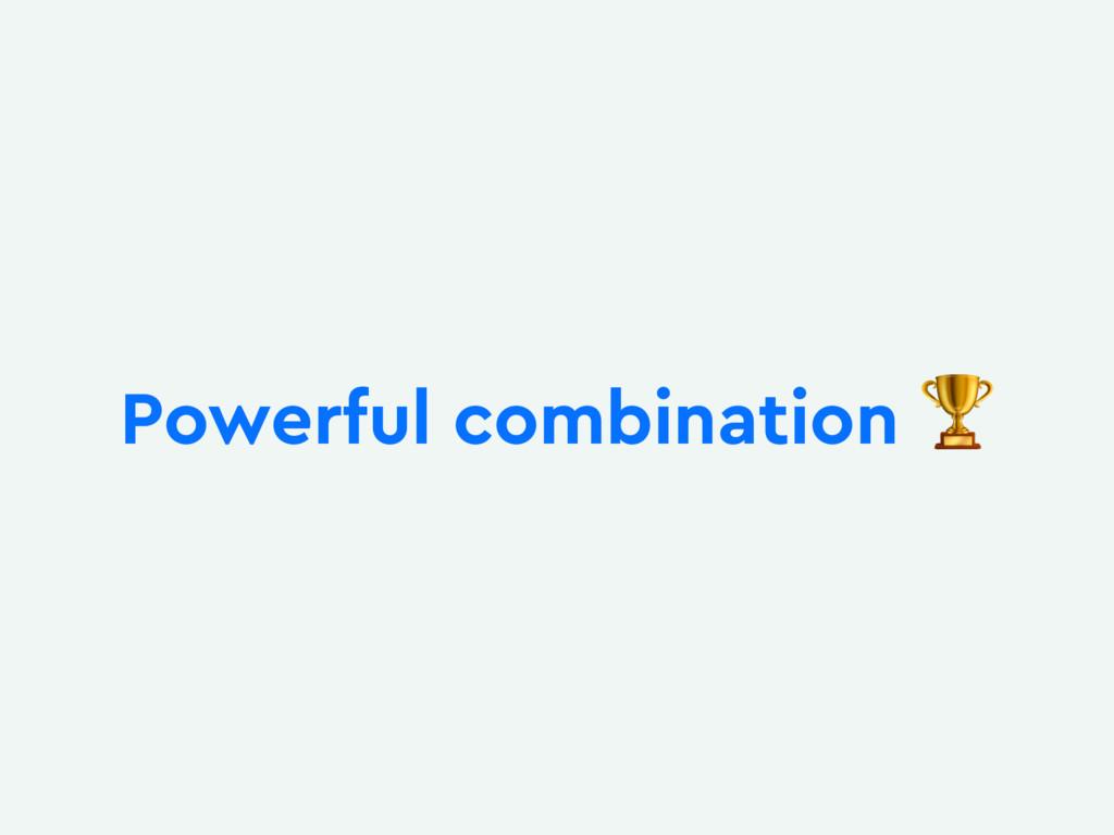 Powerful combination