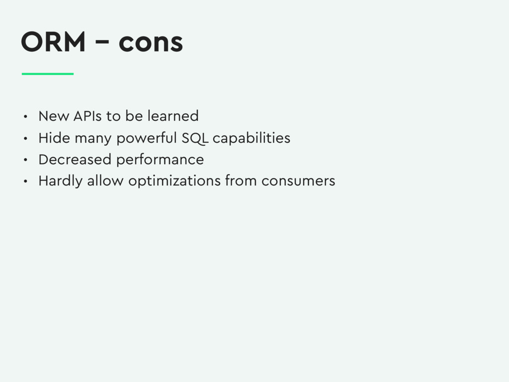 ORM – cons • New APIs to be learned • Hide many...