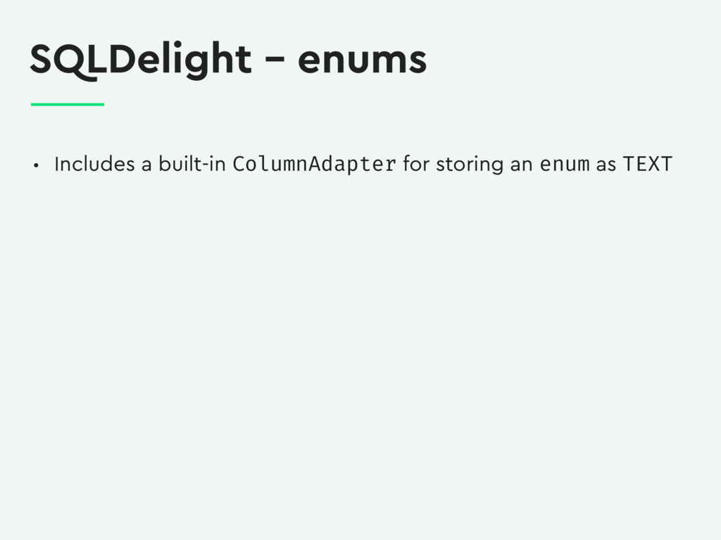 SQLDelight – enums • Includes a built-in Column...