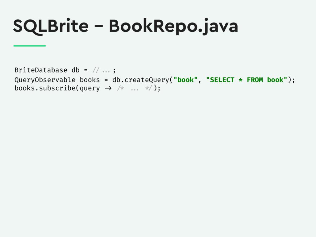 SQLBrite – BookRepo.java BriteDatabase db = // ...