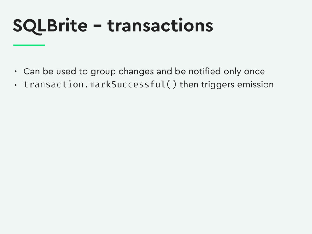 SQLBrite – transactions • Can be used to group ...