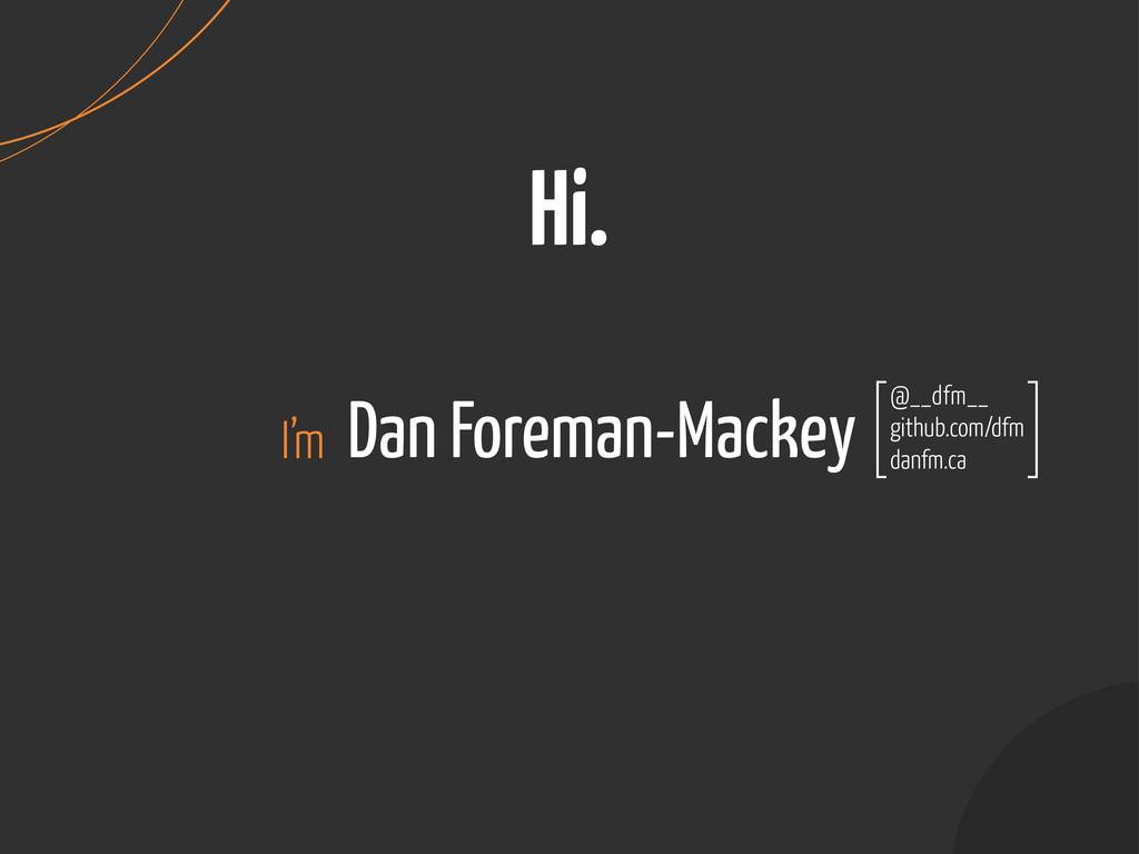 Dan Foreman-Mackey Hi. I'm @__dfm__ github.com/...