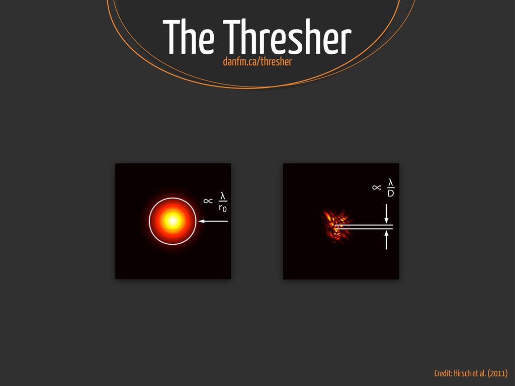 The Thresher danfm.ca/thresher ∝ λ D ∝ λ r0 Cre...