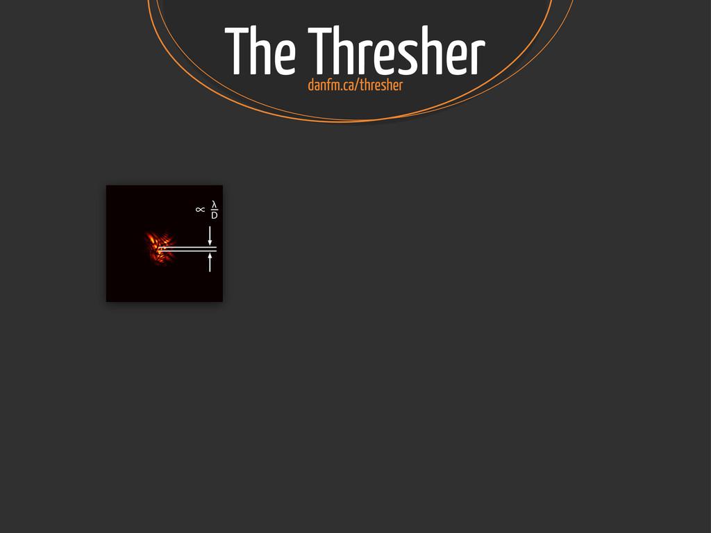 The Thresher ∝ λ D danfm.ca/thresher
