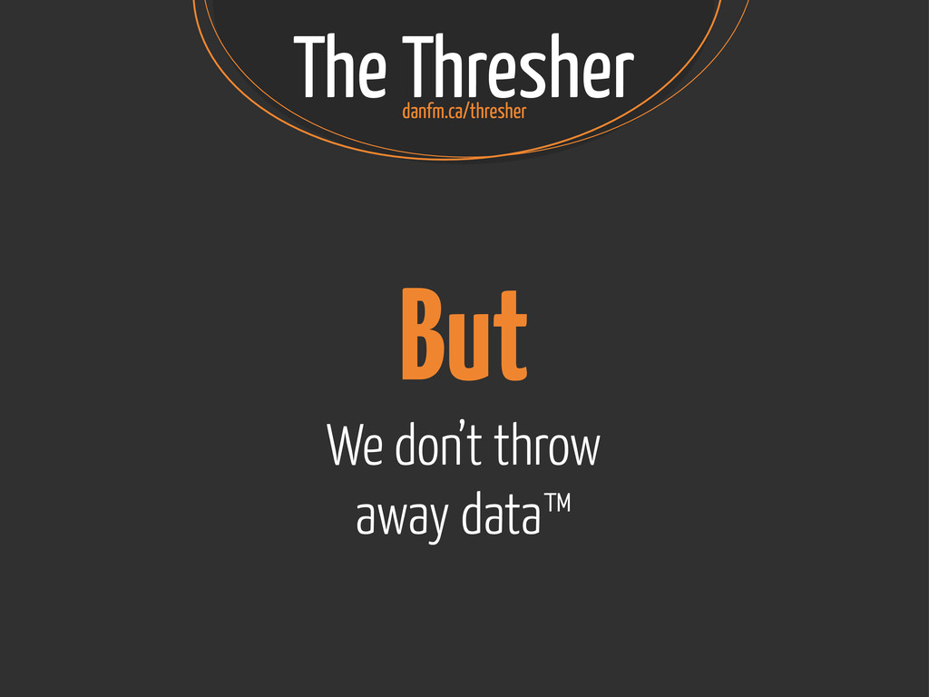 The Thresher But We don't throw away data™ danf...
