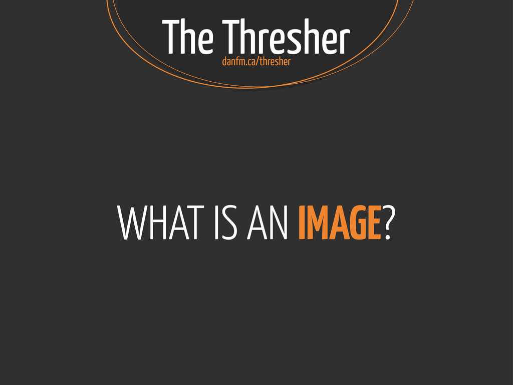 The Thresher WHAT IS AN IMAGE? danfm.ca/thresher