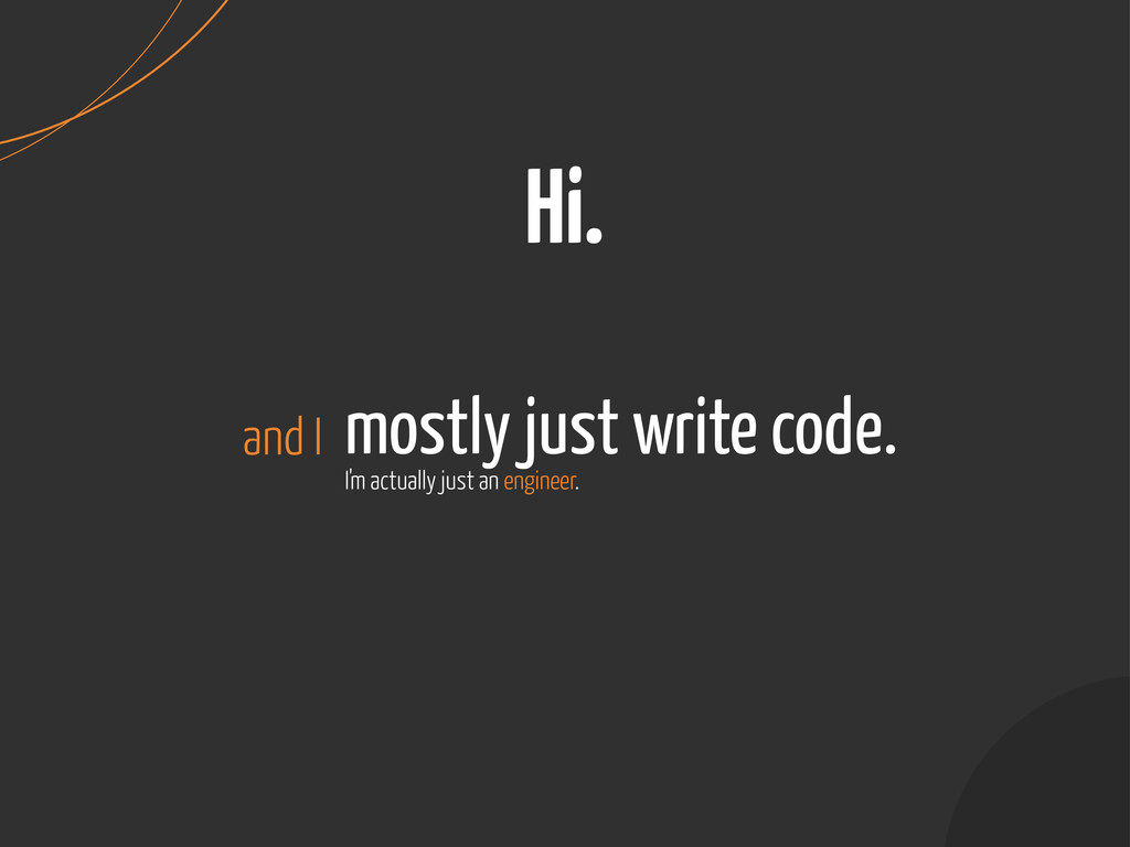 mostly just write code. Hi. and I I'm actually ...