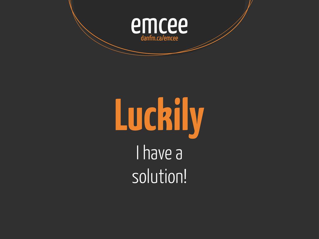 emcee danfm.ca/emcee Luckily I have a solution!