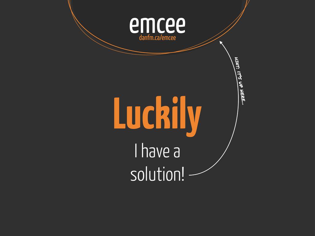 emcee danfm.ca/emcee Luckily I have a solution!...