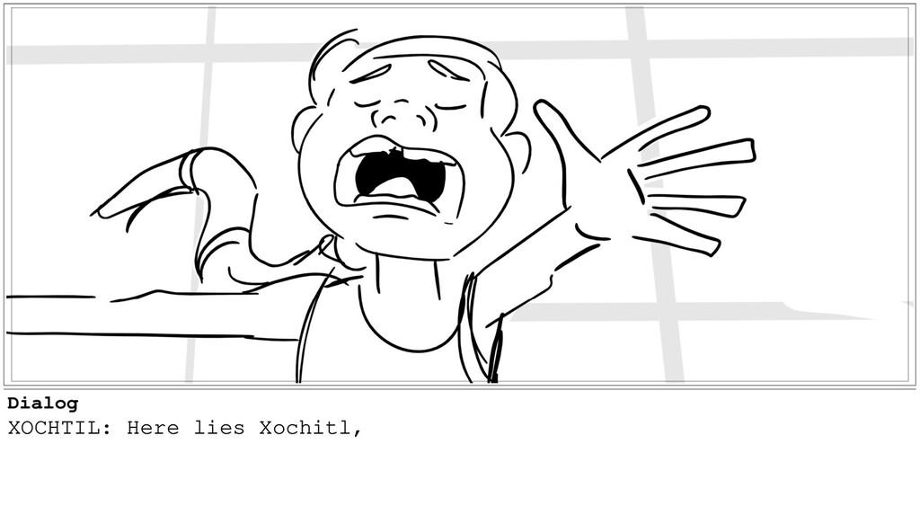 Dialog XOCHTIL: Here lies Xochitl,