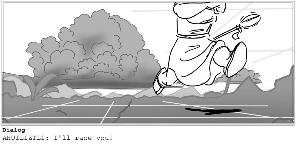 Dialog AHUILIZTLI: I'll race you!