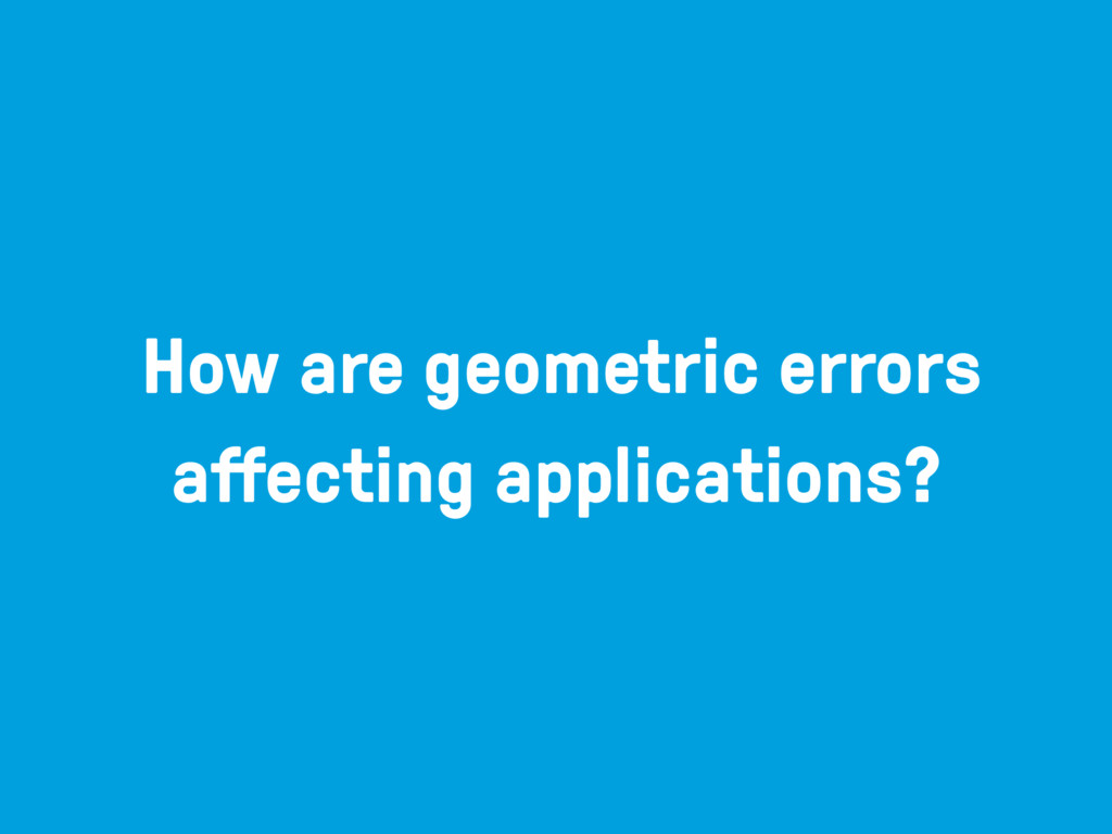 How are geometric errors affecting applications?