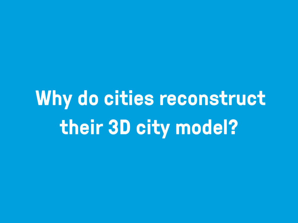 Why do cities reconstruct their 3D city model?