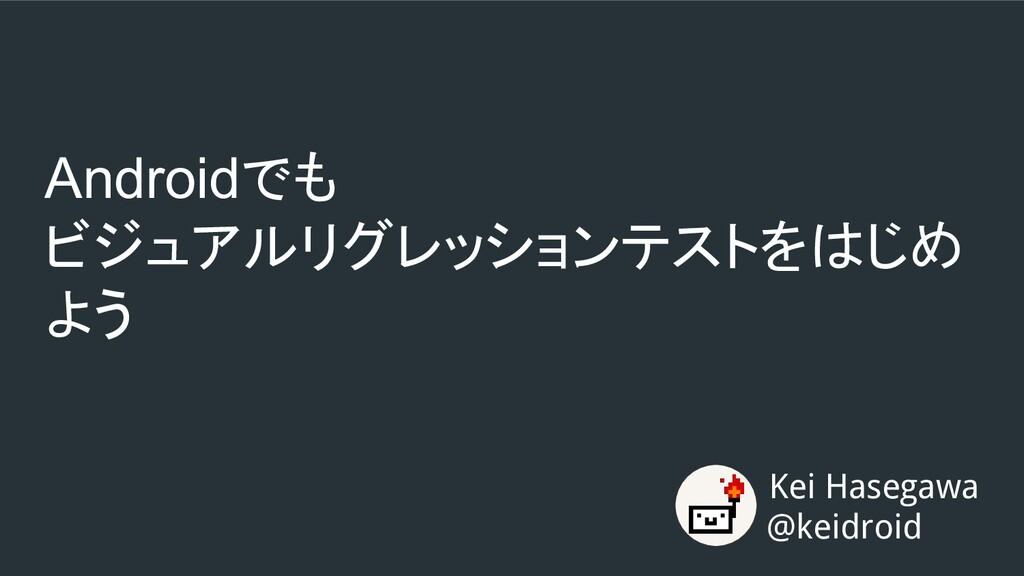 Androidでも ビジュアルリグレッションテストをはじめ よう Kei Hasegawa @...