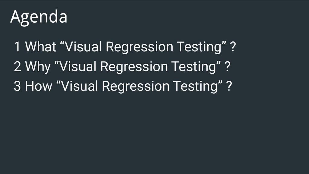"Agenda 1 What ""Visual Regression Testing"" ? 2 W..."