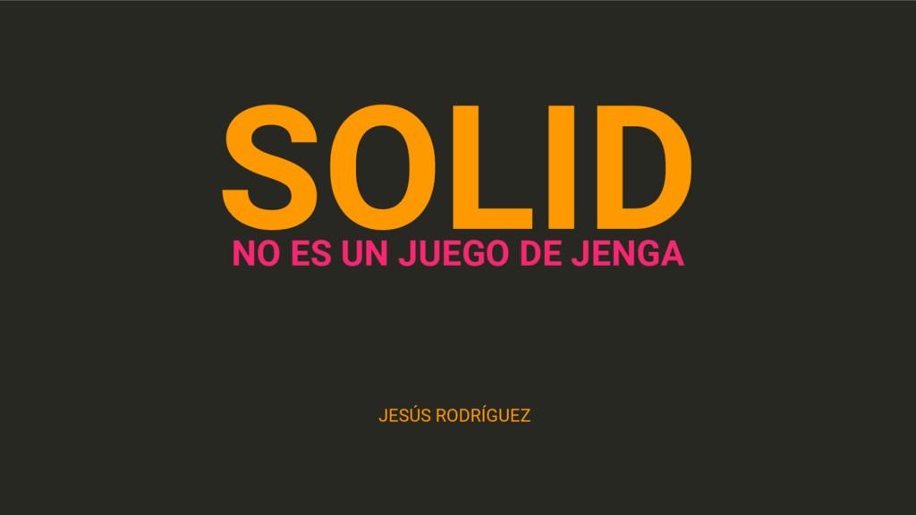 SOLID NO ES UN JUEGO DE JENGA JESÚS RODRÍGUEZ