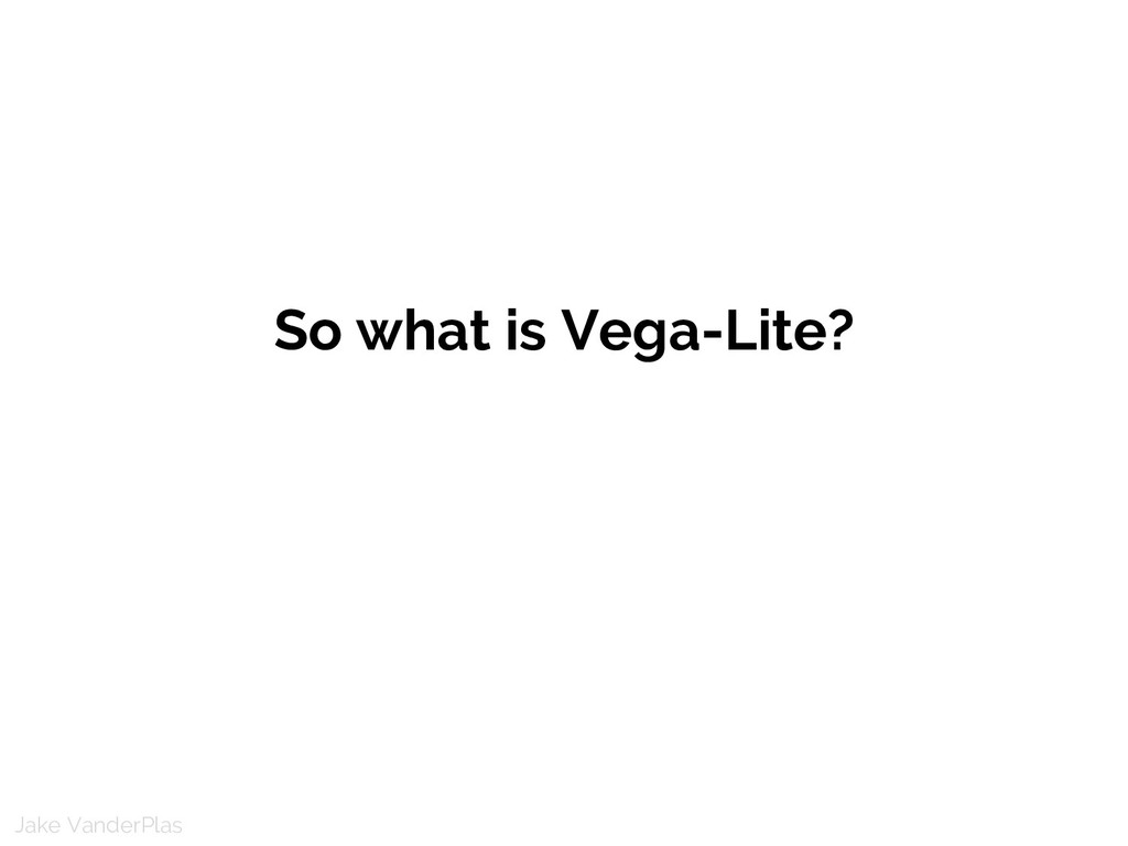 Jake VanderPlas So what is Vega-Lite?