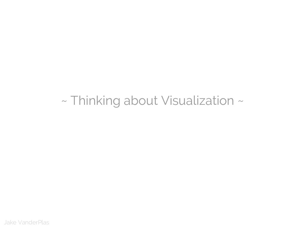 Jake VanderPlas ~ Thinking about Visualization ~