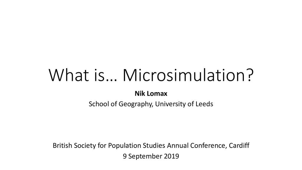 What is… Microsimulation? Nik Lomax School of G...
